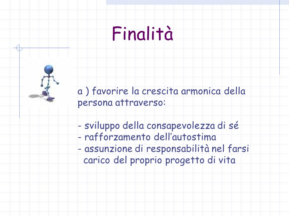 Finalità a ) favorire la crescita armonica della persona attraverso: - sviluppo della consapevolezza di sé - rafforzamento dell'autostima - assunzione