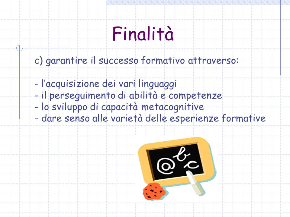 Finalità c) garantire il successo formativo attraverso: - l'acquisizione dei vari linguaggi - il perseguimento di abilità e competenze - lo sviluppo d