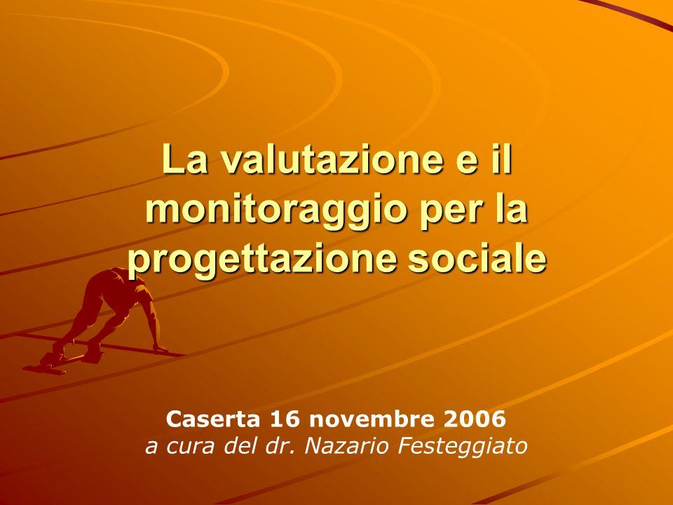 La valutazione e il monitoraggio per la progettazione sociale Caserta 16 novembre 2006 a cura del dr. Nazario Festeggiato