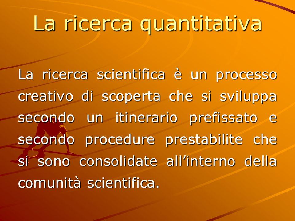 La ricerca quantitativa La ricerca scientifica è un processo creativo di scoperta che si sviluppa secondo un itinerario prefissato e secondo procedure