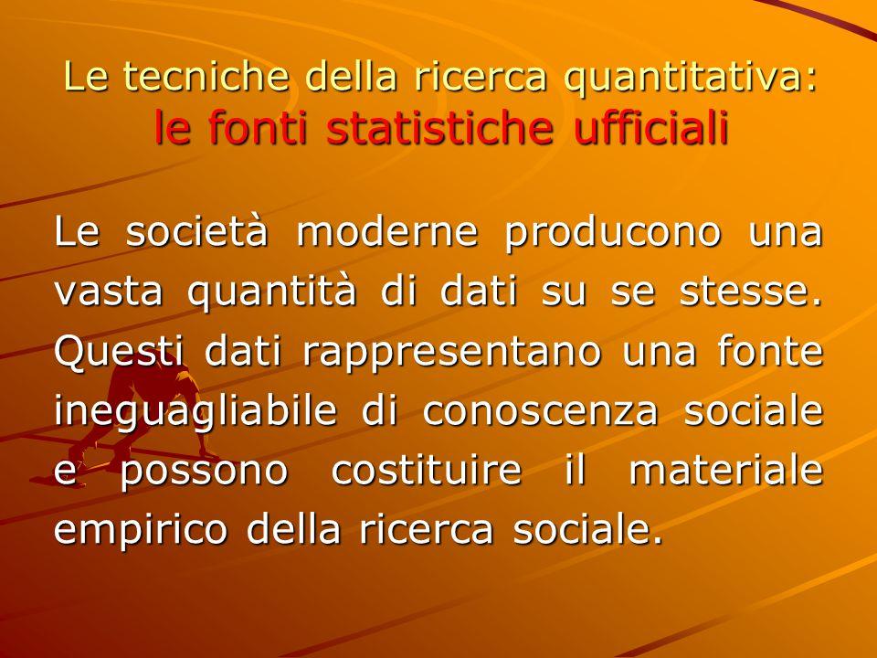 Le tecniche della ricerca quantitativa: le fonti statistiche ufficiali Le società moderne producono una vasta quantità di dati su se stesse. Questi da