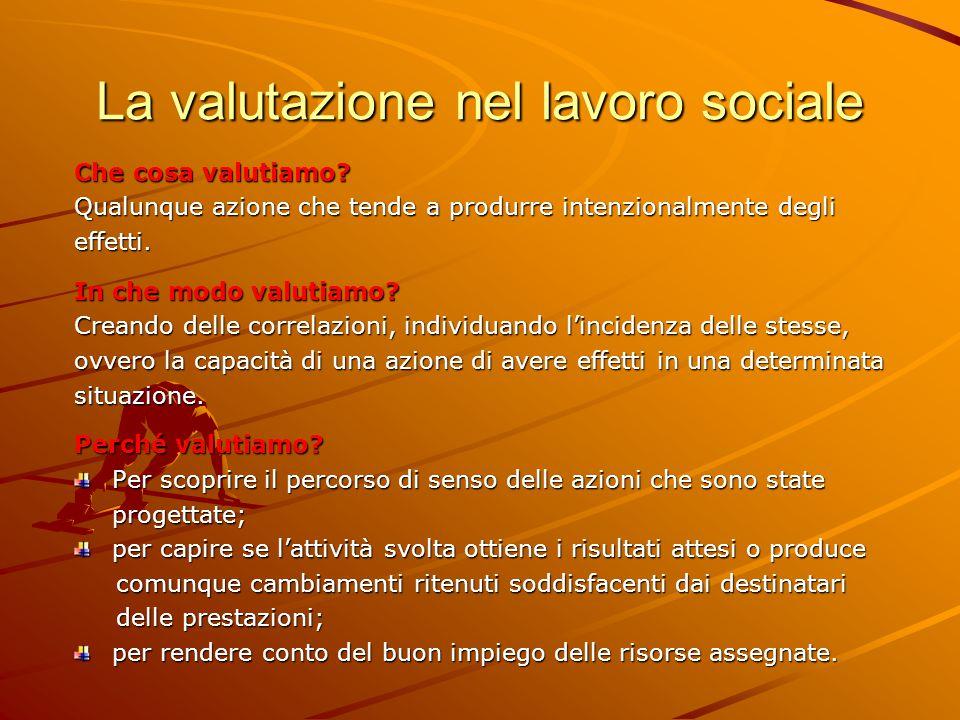 La valutazione nel lavoro sociale Che cosa valutiamo? Qualunque azione che tende a produrre intenzionalmente degli effetti. In che modo valutiamo? Cre