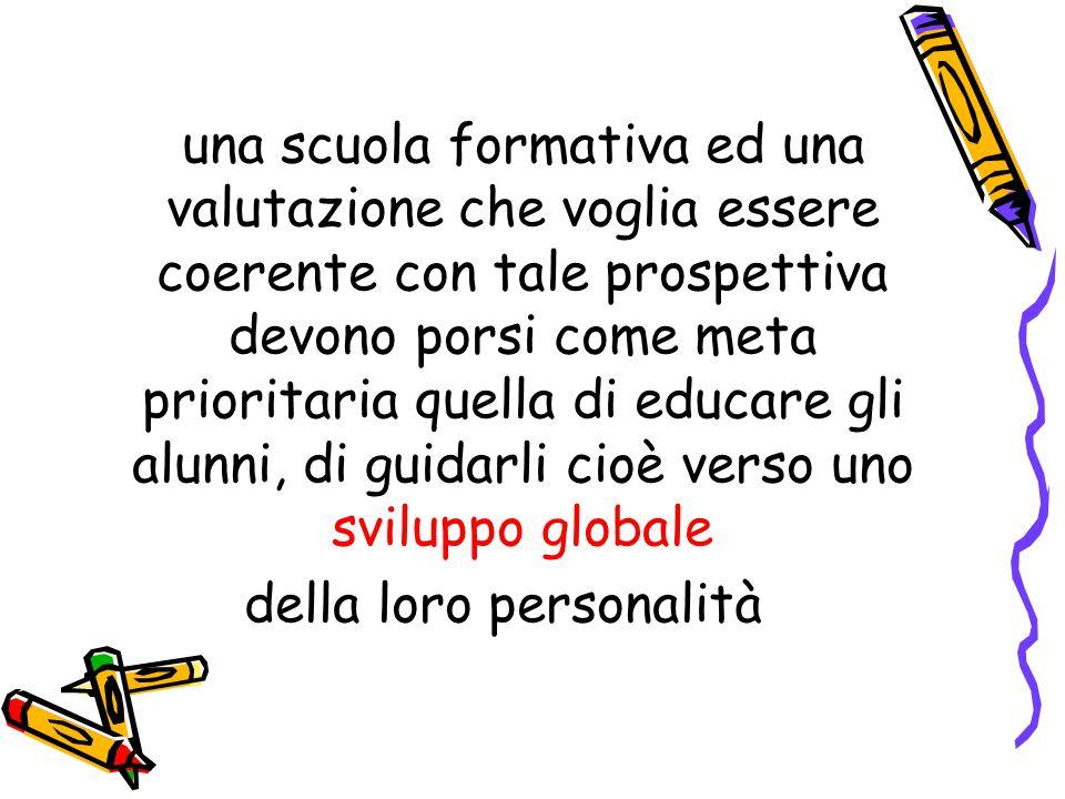 una scuola formativa ed una valutazione che voglia essere coerente con tale prospettiva devono porsi come meta prioritaria quella di educare gli alunni, di guidarli cioè verso uno sviluppo globale della loro personalità