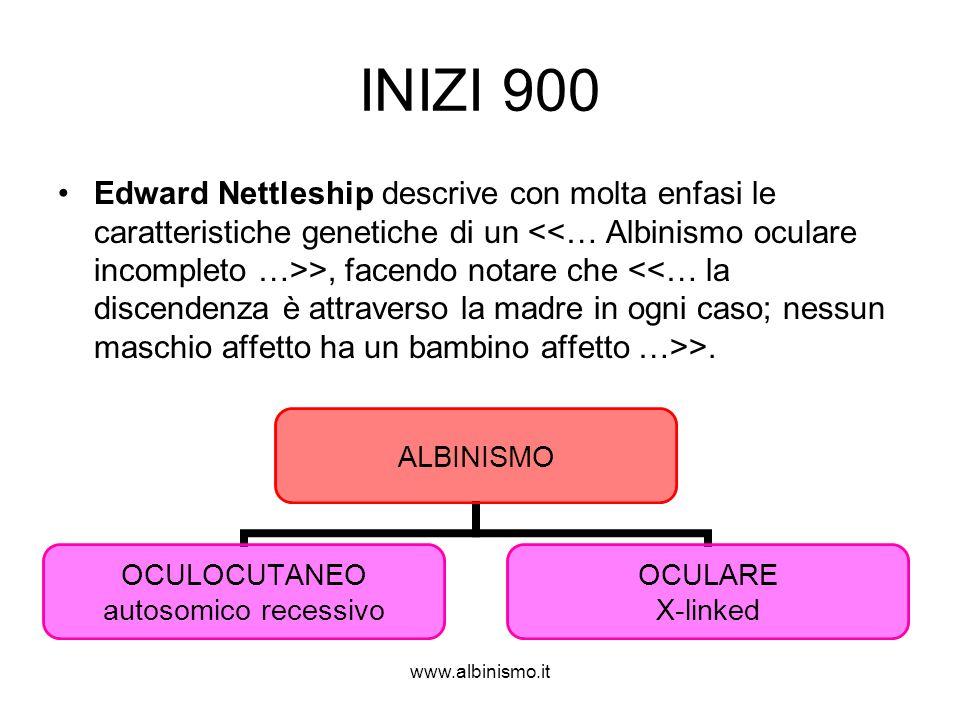 www.albinismo.it INIZI 900 •Edward Nettleship descrive con molta enfasi le caratteristiche genetiche di un >, facendo notare che >. ALBINISMO OCULOCUT