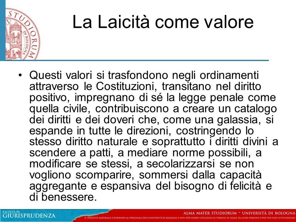 La Laicità come valore •Questi valori si trasfondono negli ordinamenti attraverso le Costituzioni, transitano nel diritto positivo, impregnano di sé l