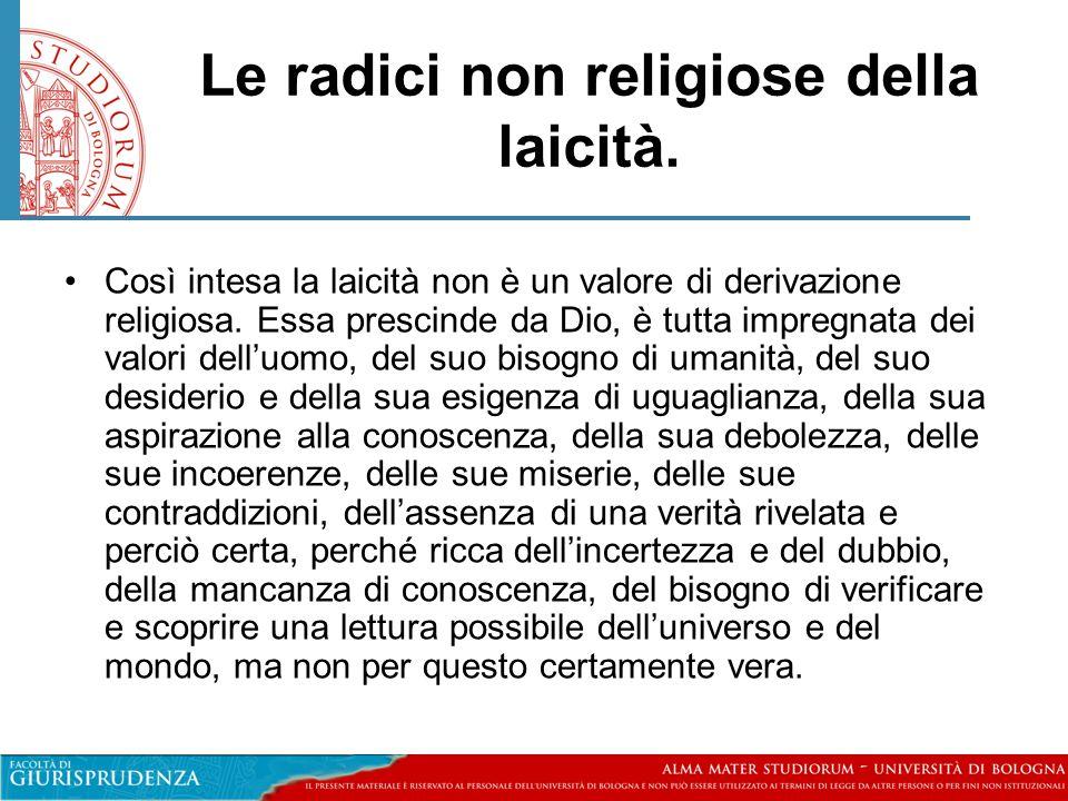 Le radici non religiose della laicità. •Così intesa la laicità non è un valore di derivazione religiosa. Essa prescinde da Dio, è tutta impregnata dei