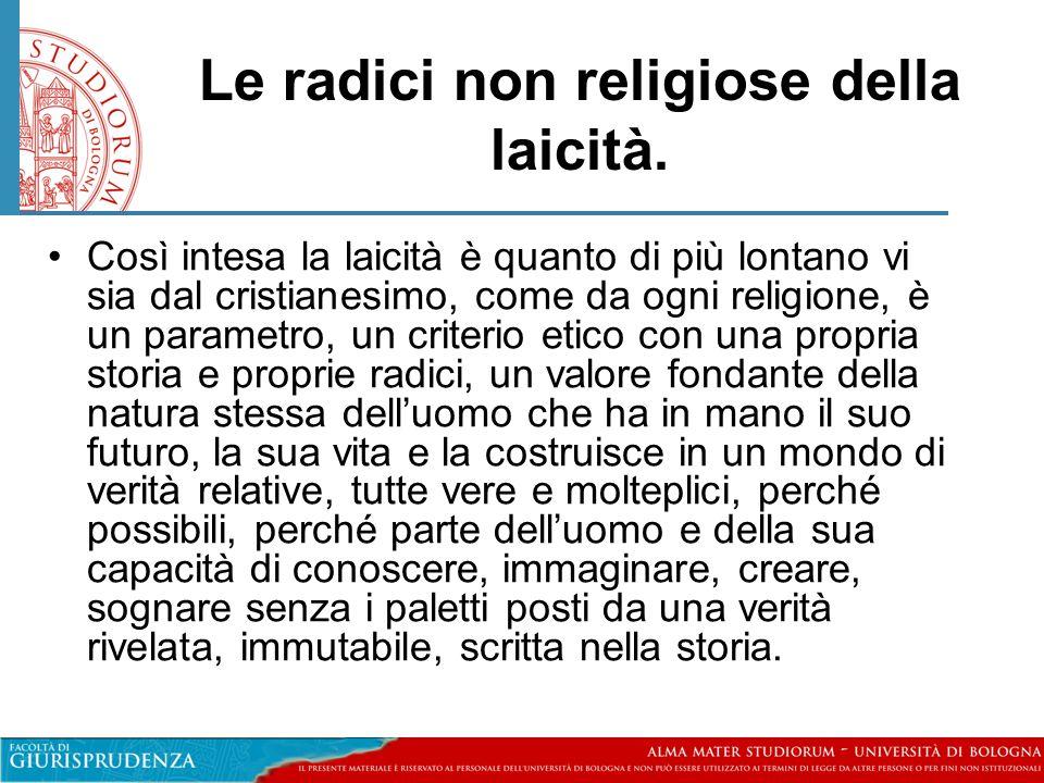 Le radici non religiose della laicità. •Così intesa la laicità è quanto di più lontano vi sia dal cristianesimo, come da ogni religione, è un parametr
