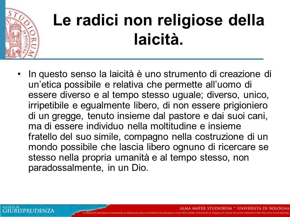 Le radici non religiose della laicità. •In questo senso la laicità è uno strumento di creazione di un'etica possibile e relativa che permette all'uomo