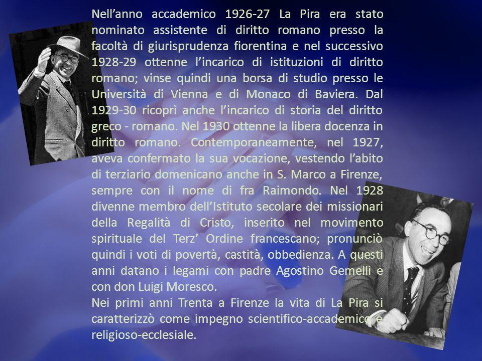 Nell'anno accademico 1926-27 La Pira era stato nominato assistente di diritto romano presso la facoltà di giurisprudenza fiorentina e nel successivo 1928-29 ottenne l'incarico di istituzioni di diritto romano; vinse quindi una borsa di studio presso le Università di Vienna e di Monaco di Baviera.