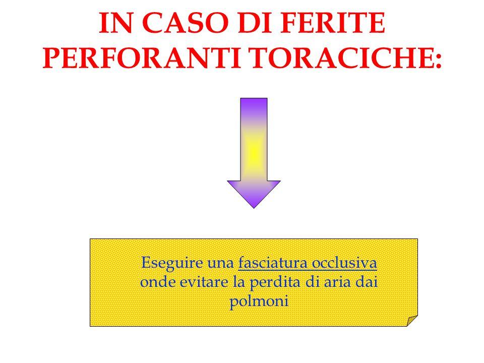 IN CASO DI FERITE PERFORANTI TORACICHE: Eseguire una fasciatura occlusiva onde evitare la perdita di aria dai polmoni