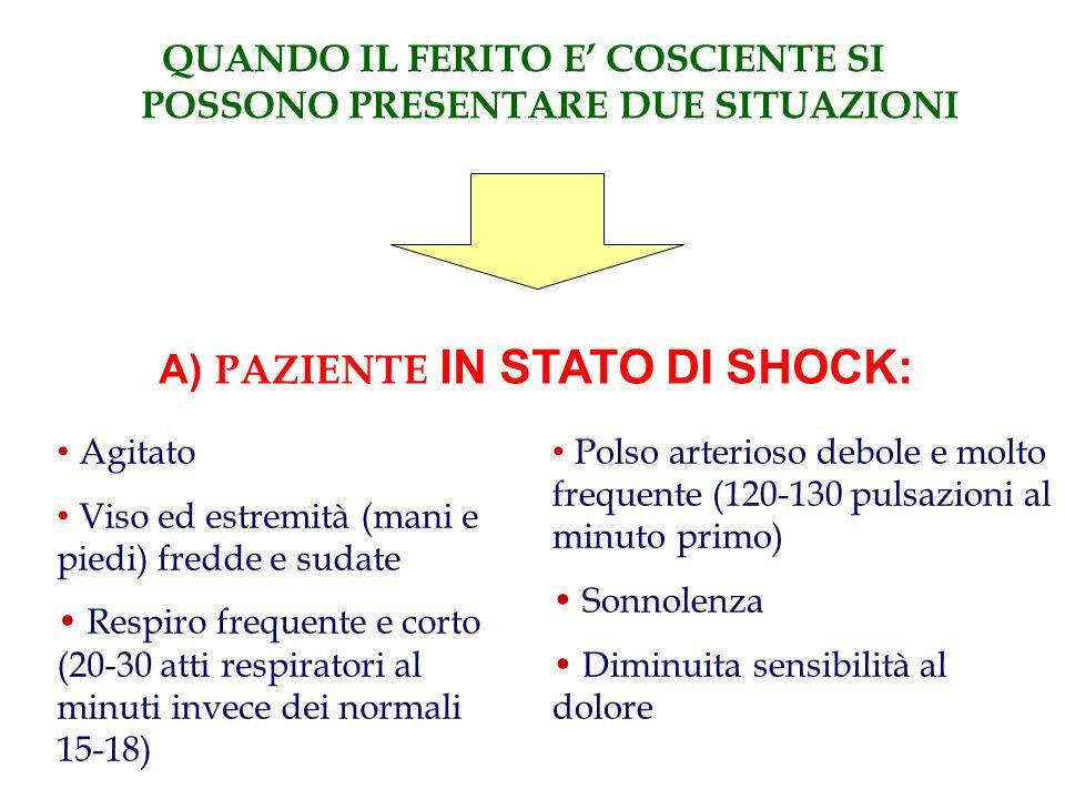 QUANDO IL FERITO E' COSCIENTE SI POSSONO PRESENTARE DUE SITUAZIONI A) PAZIENTE IN STATO DI SHOCK: • Agitato • Viso ed estremità (mani e piedi) fredde e sudate • Respiro frequente e corto (20-30 atti respiratori al minuti invece dei normali 15-18) • Polso arterioso debole e molto frequente (120-130 pulsazioni al minuto primo) • Sonnolenza • Diminuita sensibilità al dolore