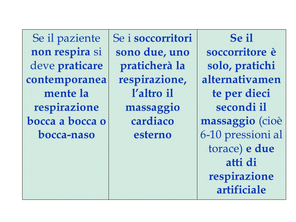 Se il paziente non respira si deve praticare contemporanea mente la respirazione bocca a bocca o bocca-naso Se i soccorritori sono due, uno praticherà la respirazione, l'altro il massaggio cardiaco esterno Se il soccorritore è solo, pratichi alternativamen te per dieci secondi il massaggio (cioè 6-10 pressioni al torace) e due atti di respirazione artificiale