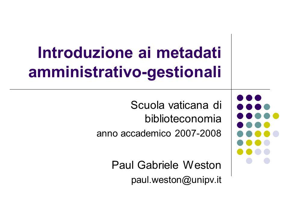 Introduzione ai metadati amministrativo-gestionali Scuola vaticana di biblioteconomia anno accademico 2007-2008 Paul Gabriele Weston paul.weston@unipv.it