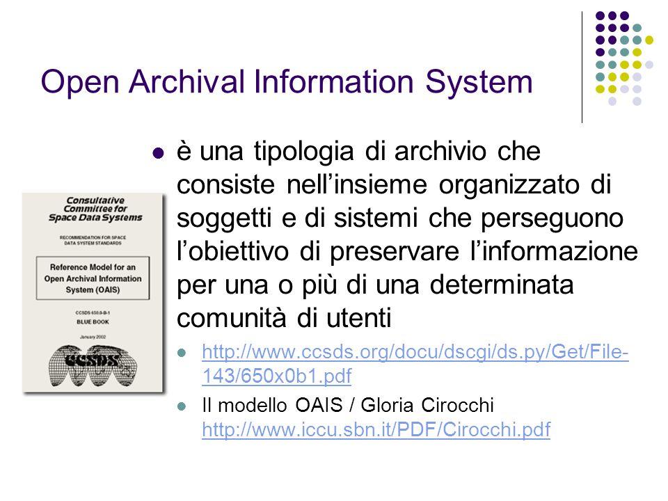 Open Archival Information System  è una tipologia di archivio che consiste nell'insieme organizzato di soggetti e di sistemi che perseguono l'obiettivo di preservare l'informazione per una o più di una determinata comunità di utenti  http://www.ccsds.org/docu/dscgi/ds.py/Get/File- 143/650x0b1.pdf http://www.ccsds.org/docu/dscgi/ds.py/Get/File- 143/650x0b1.pdf  Il modello OAIS / Gloria Cirocchi http://www.iccu.sbn.it/PDF/Cirocchi.pdf http://www.iccu.sbn.it/PDF/Cirocchi.pdf