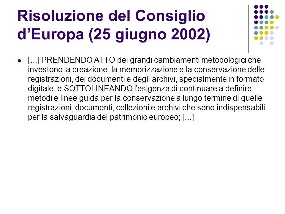 Risoluzione del Consiglio d'Europa (25 giugno 2002)  [...] PRENDENDO ATTO dei grandi cambiamenti metodologici che investono la creazione, la memorizzazione e la conservazione delle registrazioni, dei documenti e degli archivi, specialmente in formato digitale, e SOTTOLINEANDO l esigenza di continuare a definire metodi e linee guida per la conservazione a lungo termine di quelle registrazioni, documenti, collezioni e archivi che sono indispensabili per la salvaguardia del patrimonio europeo; [...]