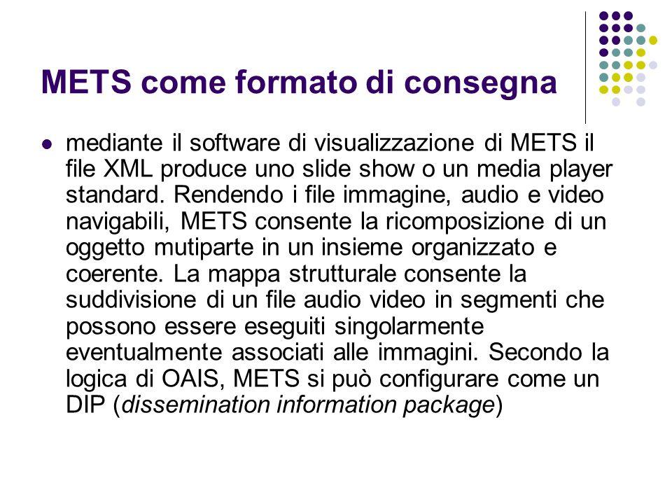 METS come formato di consegna  mediante il software di visualizzazione di METS il file XML produce uno slide show o un media player standard.