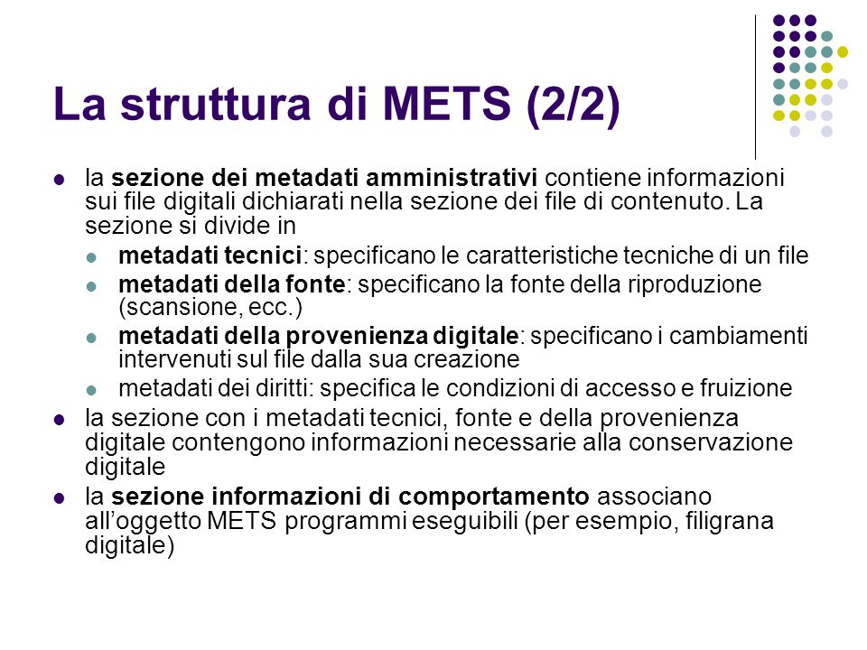 La struttura di METS (2/2)  la sezione dei metadati amministrativi contiene informazioni sui file digitali dichiarati nella sezione dei file di conte