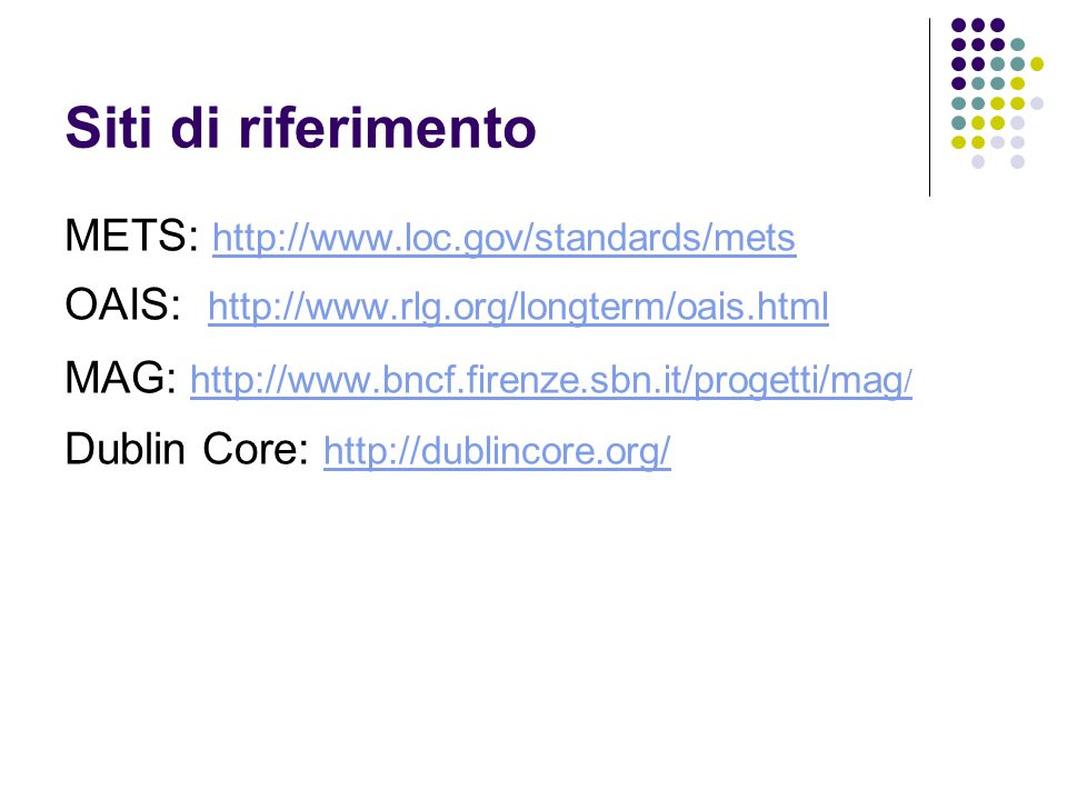 Siti di riferimento METS: http://www.loc.gov/standards/mets http://www.loc.gov/standards/mets OAIS: http://www.rlg.org/longterm/oais.html http://www.rlg.org/longterm/oais.html MAG: http://www.bncf.firenze.sbn.it/progetti/mag / http://www.bncf.firenze.sbn.it/progetti/mag / Dublin Core: http://dublincore.org/ http://dublincore.org/