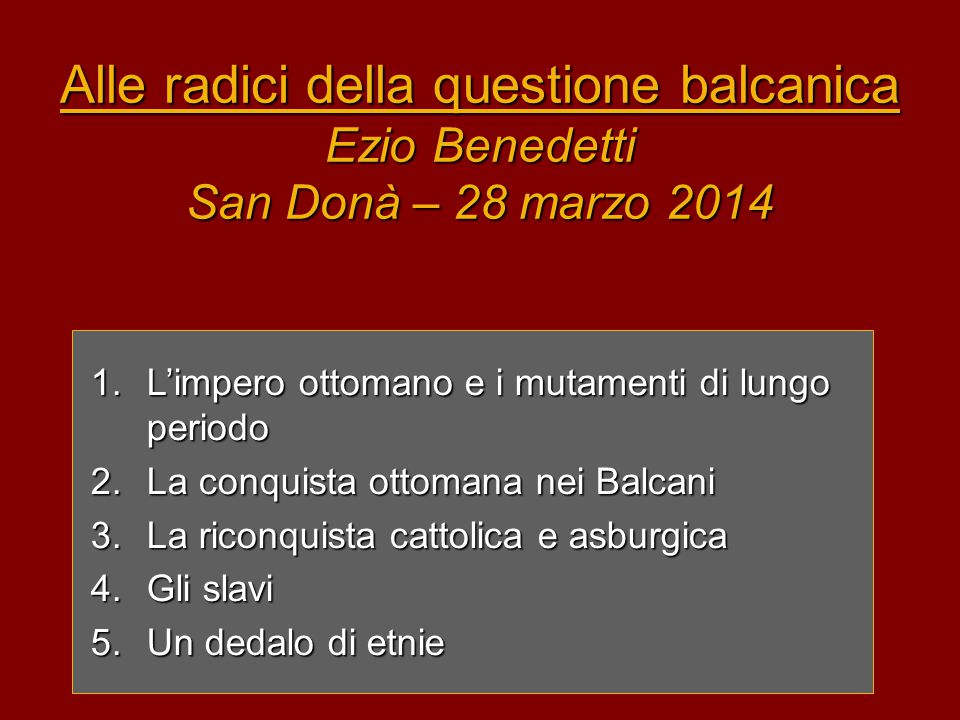 Alle radici della questione balcanica Ezio Benedetti San Donà – 28 marzo 2014 1.L'impero ottomano e i mutamenti di lungo periodo 2.La conquista ottoma
