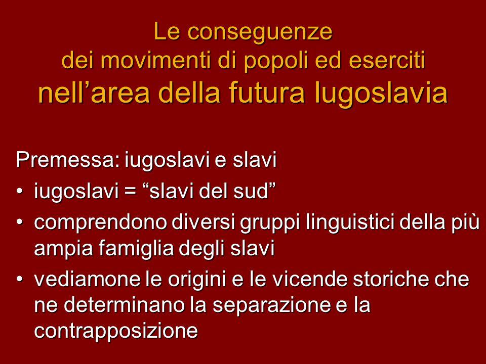 """Le conseguenze dei movimenti di popoli ed eserciti nell'area della futura Iugoslavia Premessa: iugoslavi e slavi •iugoslavi = """"slavi del sud"""" •compren"""
