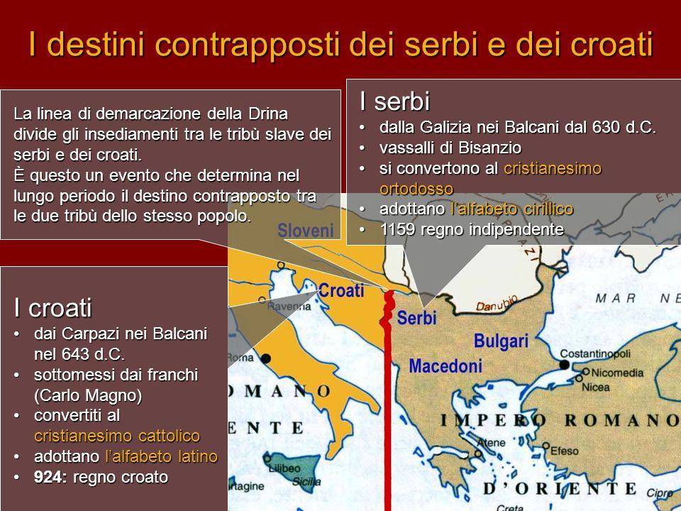 I destini contrapposti dei serbi e dei croati I croati •dai Carpazi nei Balcani nel 643 d.C. •sottomessi dai franchi (Carlo Magno) •convertiti al cris