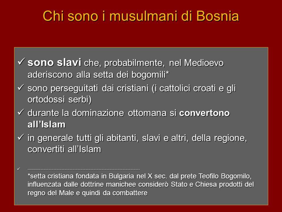 Chi sono i musulmani di Bosnia  sono slavi che, probabilmente, nel Medioevo aderiscono alla setta dei bogomili*  sono perseguitati dai cristiani (i