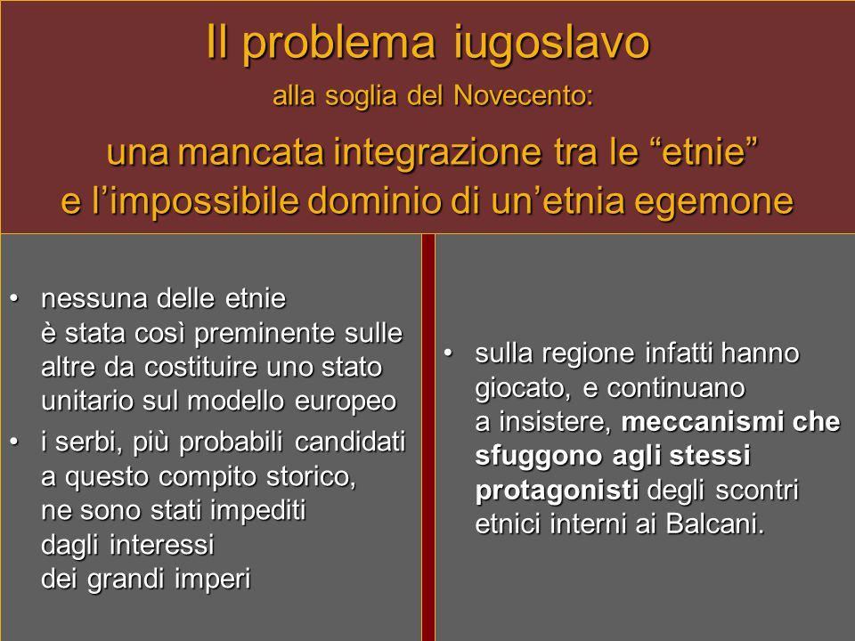 """Il problema iugoslavo alla soglia del Novecento: una mancata integrazione tra le """"etnie"""" e l'impossibile dominio di un'etnia egemone •nessuna delle et"""