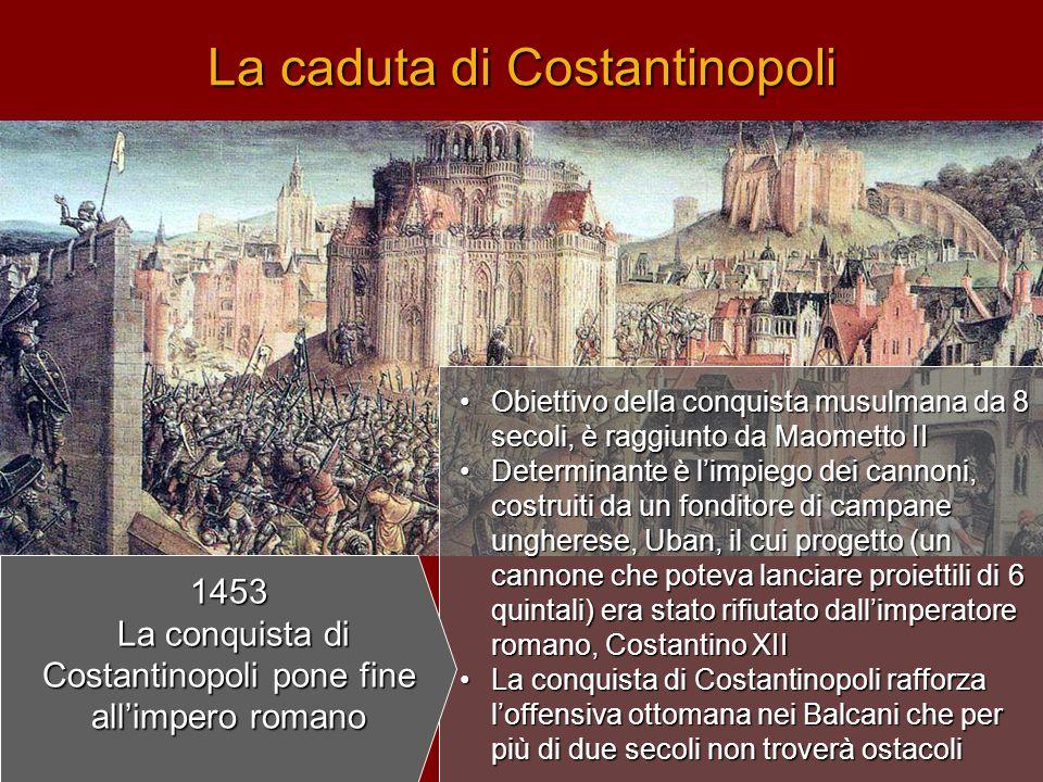 La caduta di Costantinopoli •O•O•O•Obiettivo della conquista musulmana da 8 secoli, è raggiunto da Maometto II •D•D•D•Determinante è l'impiego dei can