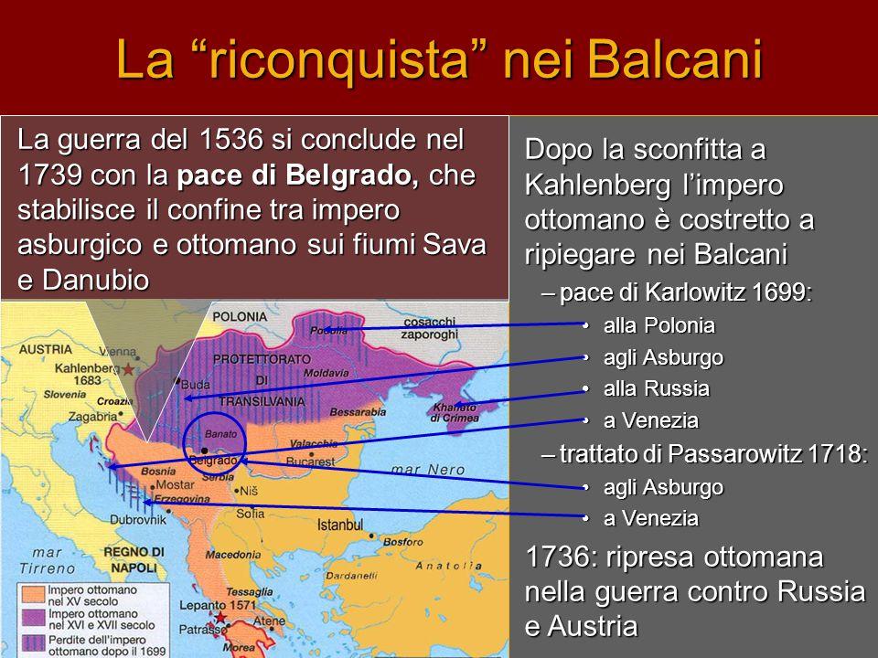 """La """"riconquista"""" nei Balcani Dopo la sconfitta a Kahlenberg l'impero ottomano è costretto a ripiegare nei Balcani –pace di Karlowitz 1699: •alla Polon"""