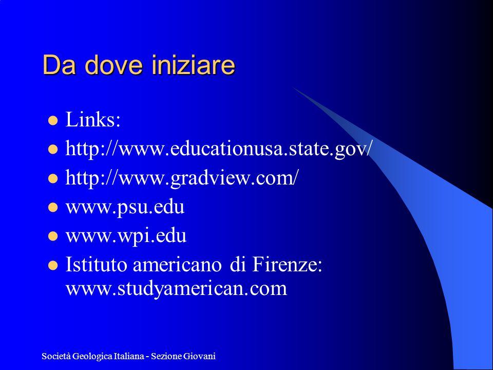 Società Geologica Italiana - Sezione Giovani Da dove iniziare  Links:  http://www.educationusa.state.gov/  http://www.gradview.com/  www.psu.edu  www.wpi.edu  Istituto americano di Firenze: www.studyamerican.com