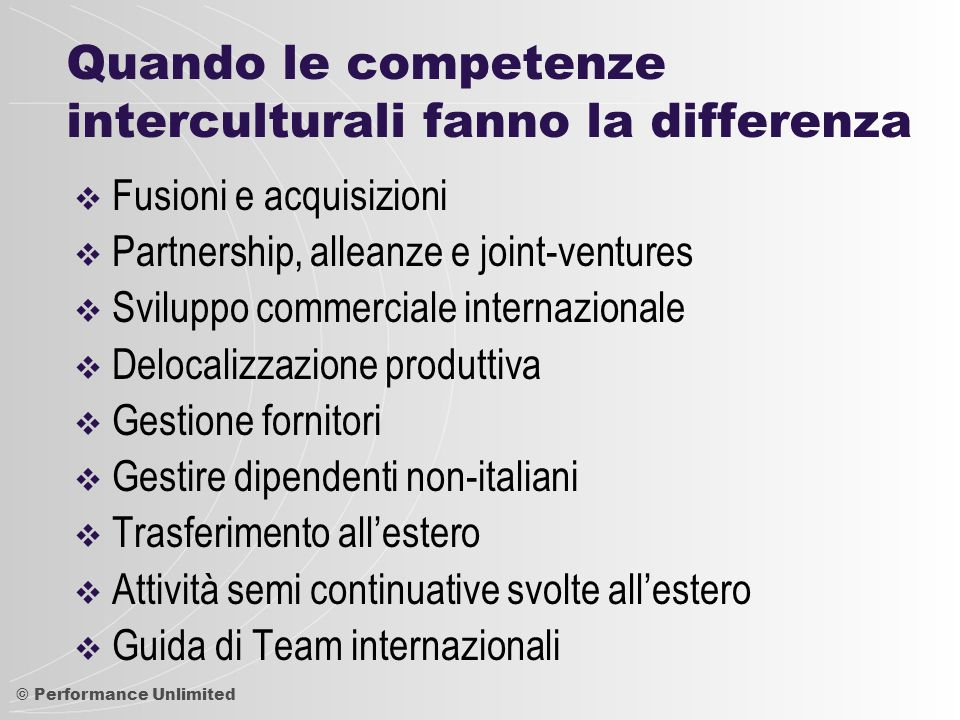 © Performance Unlimited Quando le competenze interculturali fanno la differenza  Fusioni e acquisizioni  Partnership, alleanze e joint-ventures  Sv