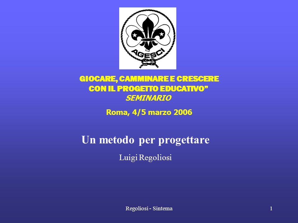 """Regoliosi - Sintema1 """" GIOCARE, CAMMINARE E CRESCERE CON IL PROGETTO EDUCATIVO"""" SEMINARIO Roma, 4/5 marzo 2006 Un metodo per progettare Luigi Regolios"""
