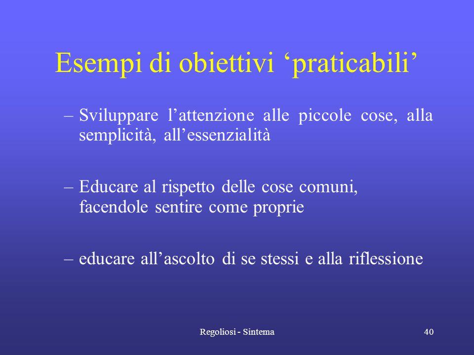 Regoliosi - Sintema40 Esempi di obiettivi 'praticabili' –Sviluppare l'attenzione alle piccole cose, alla semplicità, all'essenzialità –Educare al risp