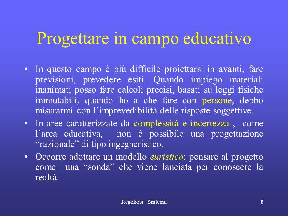 Regoliosi - Sintema8 Progettare in campo educativo •In questo campo è più difficile proiettarsi in avanti, fare previsioni, prevedere esiti. Quando im