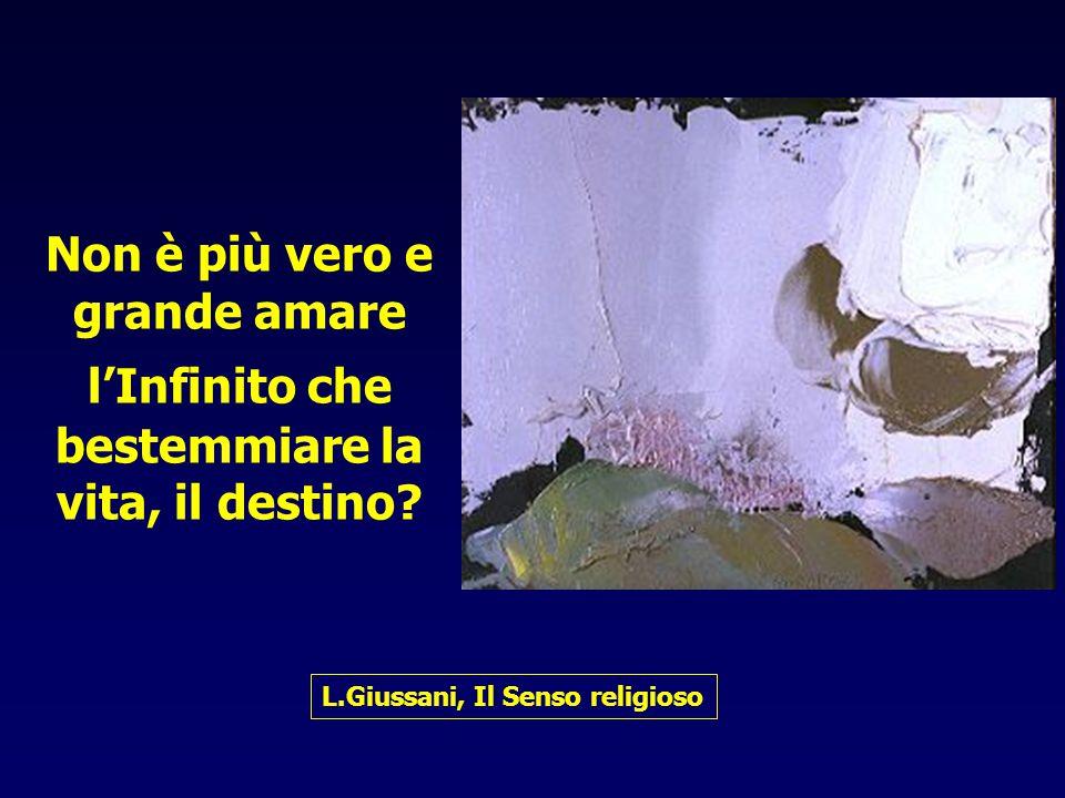 Non è più vero e grande amare l'Infinito che bestemmiare la vita, il destino? L.Giussani, Il Senso religioso