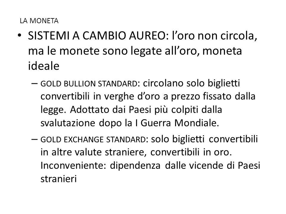 LA MONETA • SISTEMI A CAMBIO AUREO: l'oro non circola, ma le monete sono legate all'oro, moneta ideale – GOLD BULLION STANDARD : circolano solo biglie