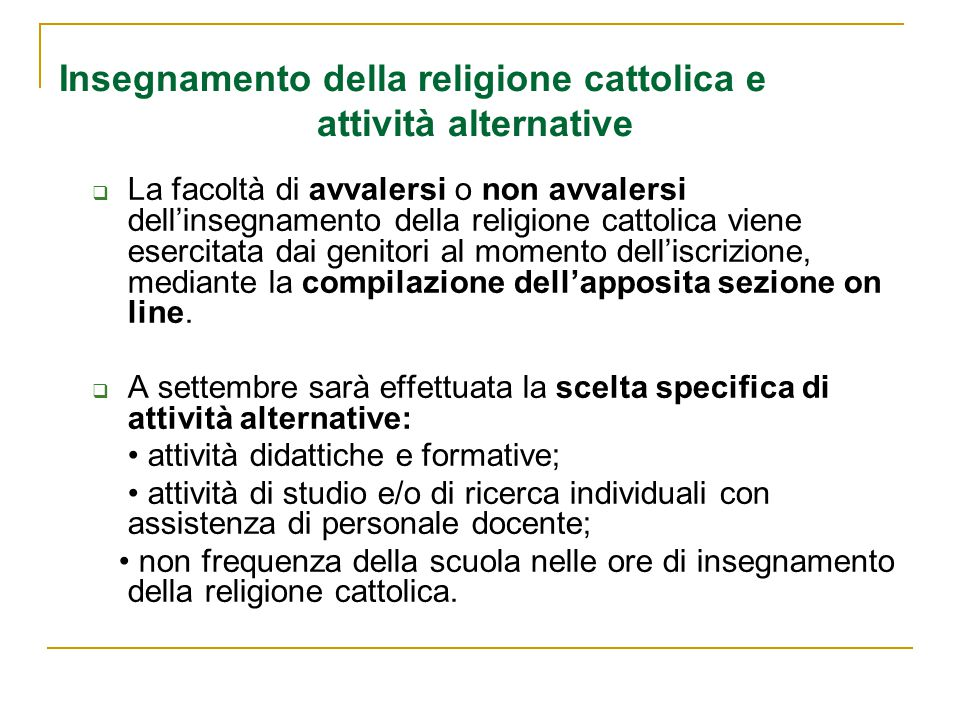 Insegnamento della religione cattolica e attività alternative  La facoltà di avvalersi o non avvalersi dell'insegnamento della religione cattolica viene esercitata dai genitori al momento dell'iscrizione, mediante la compilazione dell'apposita sezione on line.