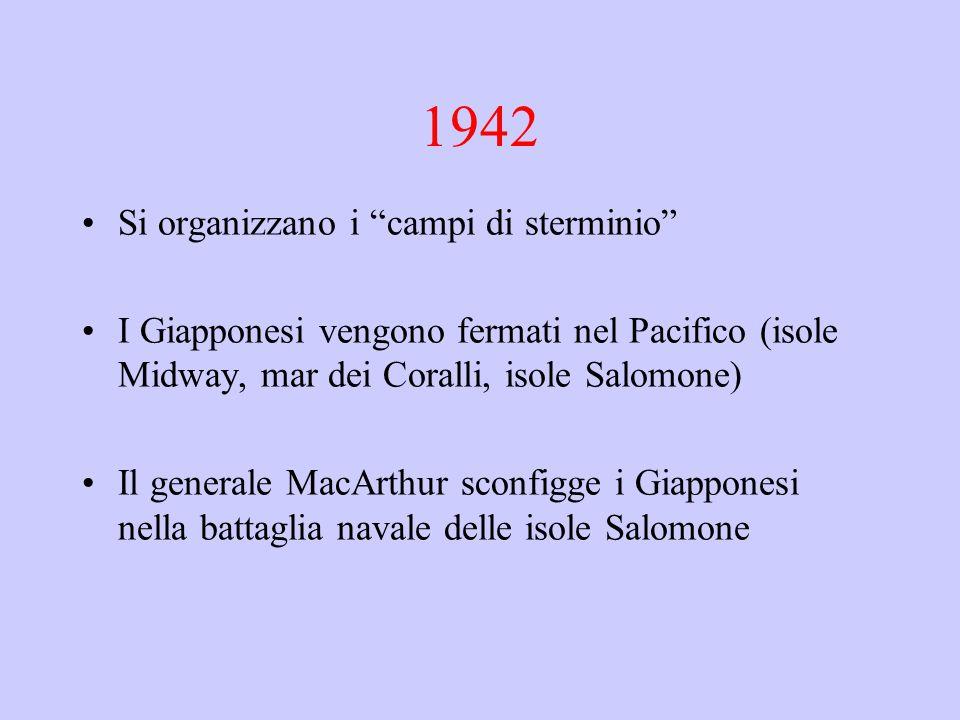 """1942 Si organizzano i """"campi di sterminio"""" I Giapponesi vengono fermati nel Pacifico (isole Midway, mar dei Coralli, isole Salomone) Il generale MacAr"""