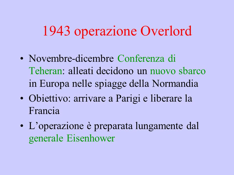 1943 operazione Overlord Novembre-dicembre Conferenza di Teheran: alleati decidono un nuovo sbarco in Europa nelle spiagge della Normandia Obiettivo: