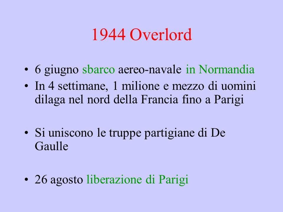 1944 Overlord 6 giugno sbarco aereo-navale in Normandia In 4 settimane, 1 milione e mezzo di uomini dilaga nel nord della Francia fino a Parigi Si uni