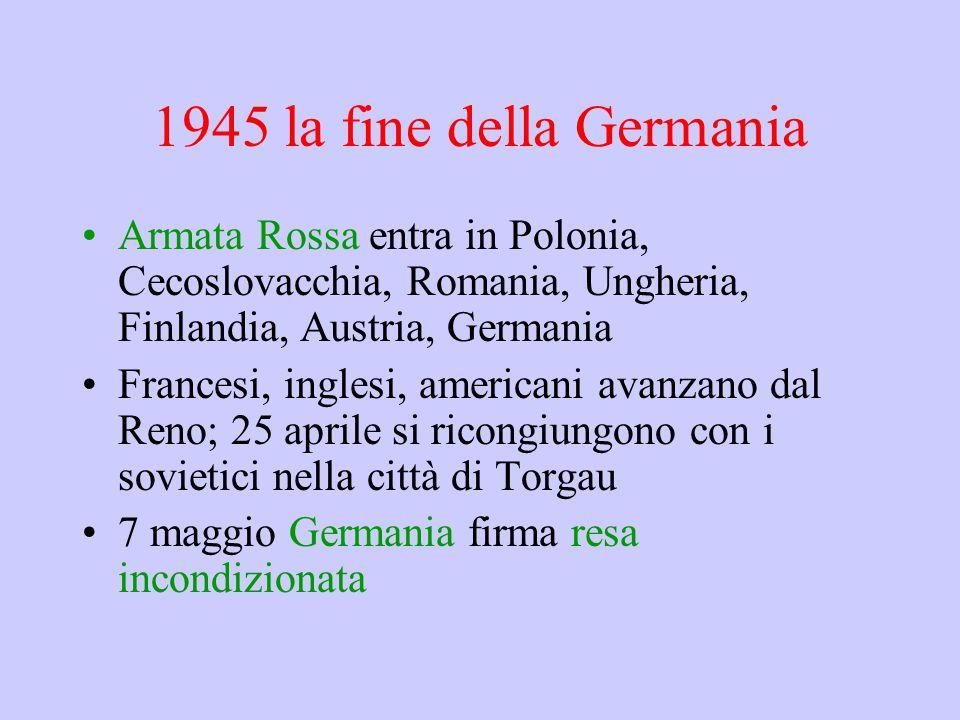 1945 la fine della Germania Armata Rossa entra in Polonia, Cecoslovacchia, Romania, Ungheria, Finlandia, Austria, Germania Francesi, inglesi, american