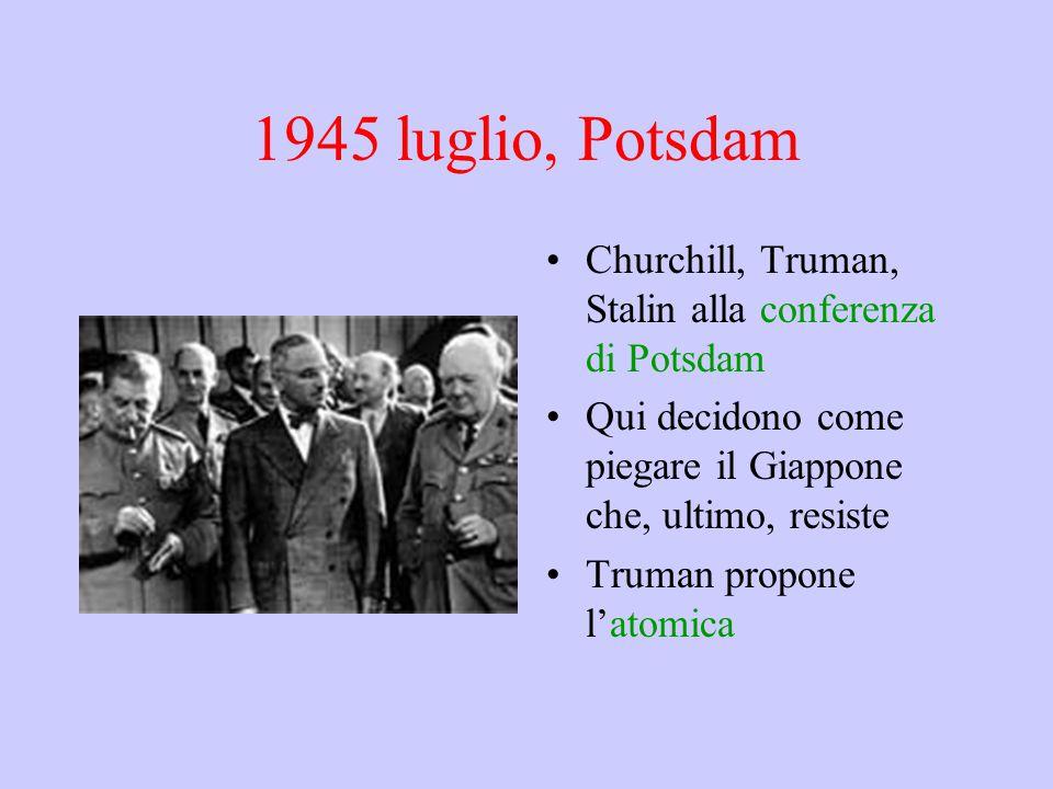 1945 luglio, Potsdam Churchill, Truman, Stalin alla conferenza di Potsdam Qui decidono come piegare il Giappone che, ultimo, resiste Truman propone l'