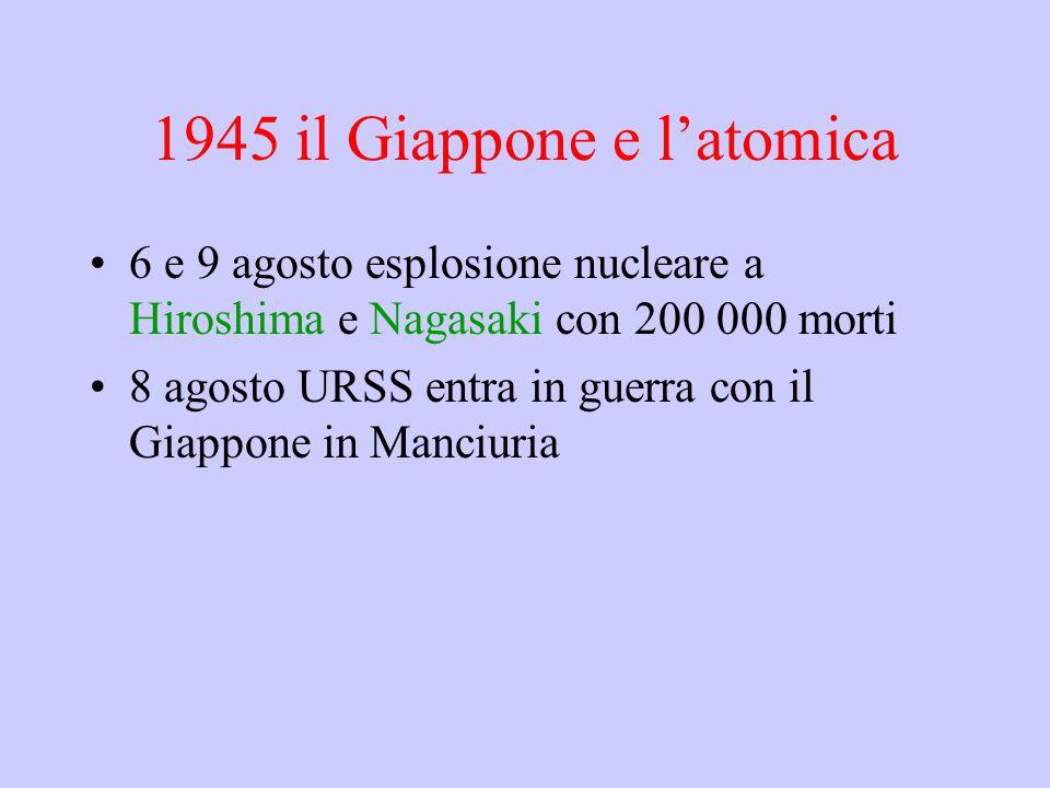 1945 il Giappone e l'atomica 6 e 9 agosto esplosione nucleare a Hiroshima e Nagasaki con 200 000 morti 8 agosto URSS entra in guerra con il Giappone i