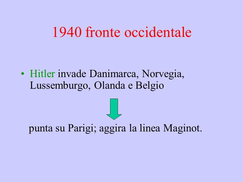 1940 fronte occidentale Hitler invade Danimarca, Norvegia, Lussemburgo, Olanda e Belgio punta su Parigi; aggira la linea Maginot.