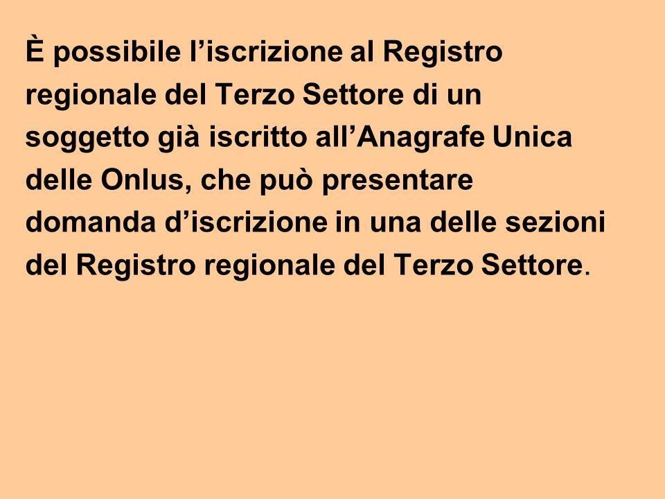 È possibile l'iscrizione al Registro regionale del Terzo Settore di un soggetto già iscritto all'Anagrafe Unica delle Onlus, che può presentare domanda d'iscrizione in una delle sezioni del Registro regionale del Terzo Settore.