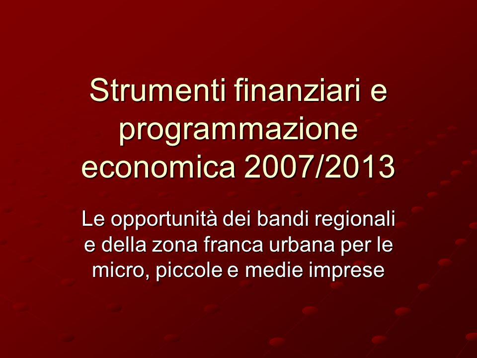 Strumenti finanziari e programmazione economica 2007/2013 Le opportunità dei bandi regionali e della zona franca urbana per le micro, piccole e medie imprese