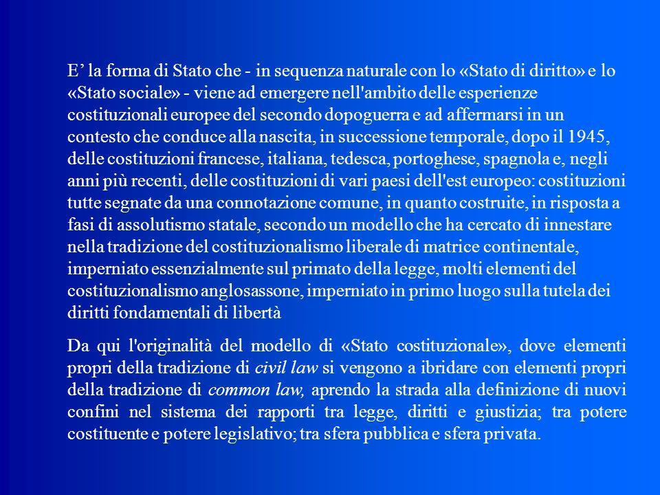 E' la forma di Stato che ‑ in sequenza naturale con lo «Stato di diritto» e lo «Stato sociale» ‑ viene ad emergere nell ambito delle esperienze costituzionali europee del secondo dopoguerra e ad affermarsi in un contesto che conduce alla nascita, in successione temporale, dopo il 1945, delle costituzioni francese, italiana, tedesca, portoghese, spagnola e, negli anni più recenti, delle costituzioni di vari paesi dell est europeo: costituzioni tutte segnate da una connotazione comune, in quanto costruite, in risposta a fasi di assolutismo statale, secondo un modello che ha cercato di innestare nella tradizione del costituzionalismo liberale di matrice continentale, imperniato essenzialmente sul primato della legge, molti elementi del costituzionalismo anglosassone, imperniato in primo luogo sulla tutela dei diritti fondamentali di libertà Da qui l originalità del modello di «Stato costituzionale», dove elementi propri della tradizione di civil law si vengono a ibridare con elementi propri della tradizione di common law, aprendo la strada alla definizione di nuovi confini nel sistema dei rapporti tra legge, diritti e giustizia; tra potere costituente e potere legislativo; tra sfera pubblica e sfera privata.