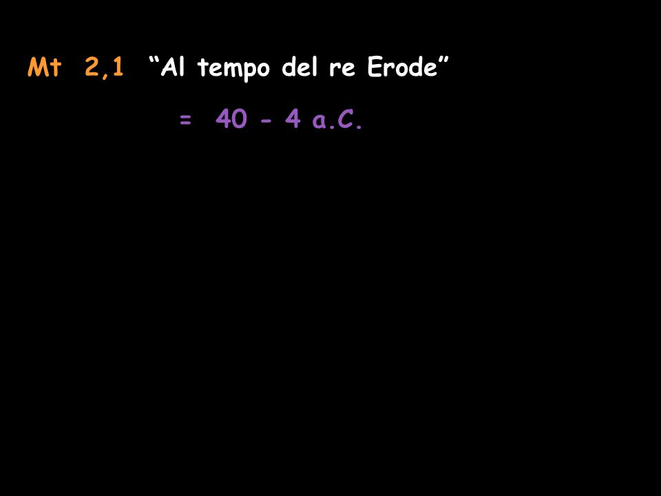 Mt 2,1 Al tempo del re Erode = 40 - 4 a.C.