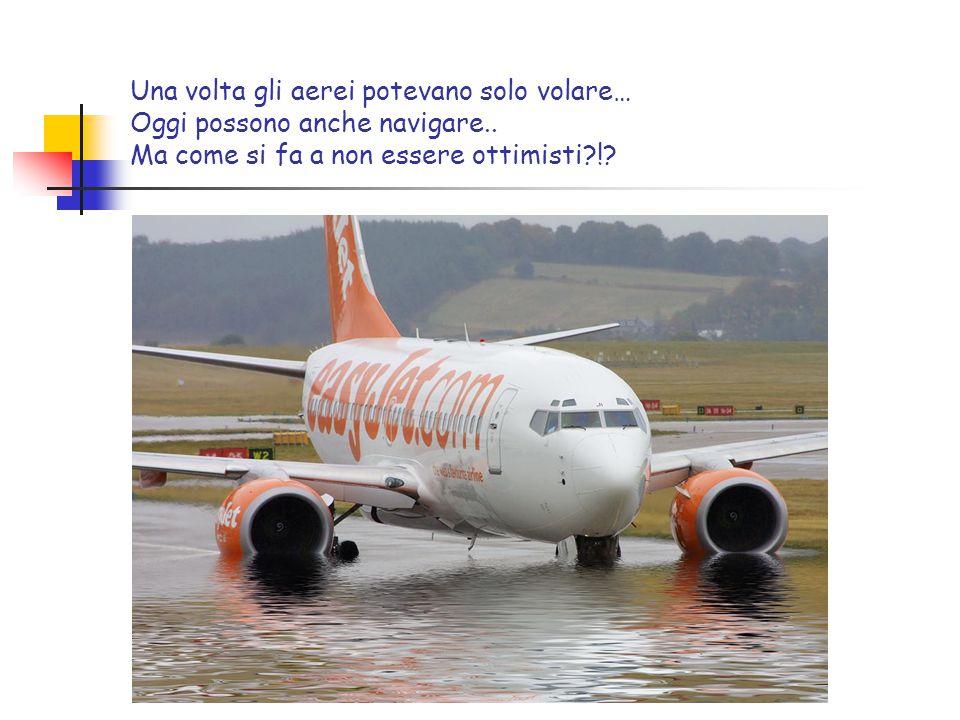 Una volta gli aerei potevano solo volare… Oggi possono anche navigare.. Ma come si fa a non essere ottimisti?!?