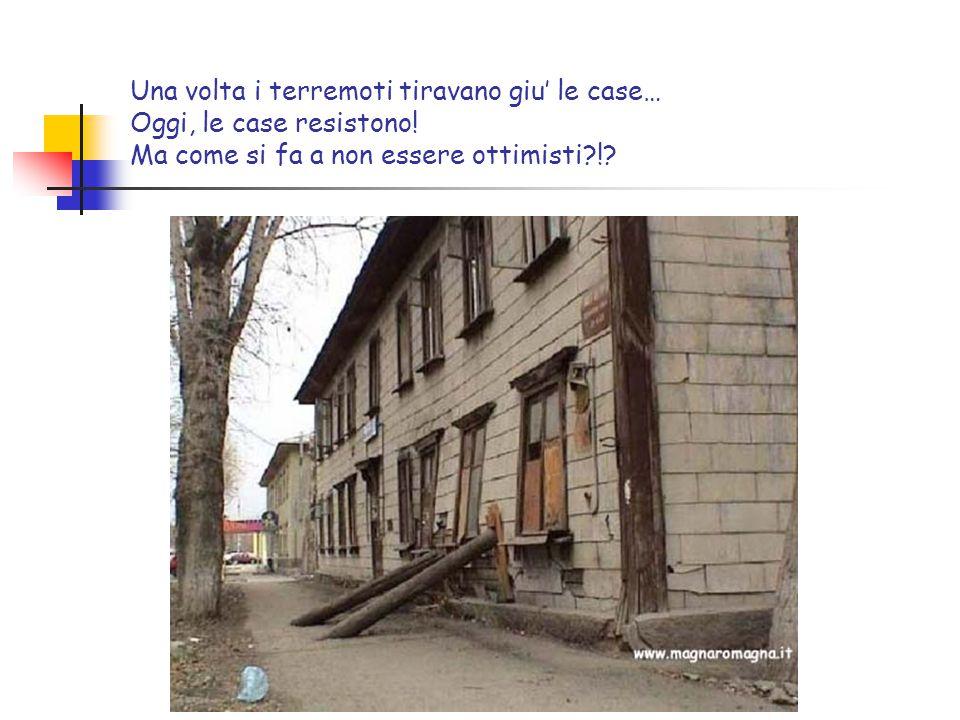 Una volta i terremoti tiravano giu' le case… Oggi, le case resistono! Ma come si fa a non essere ottimisti?!?